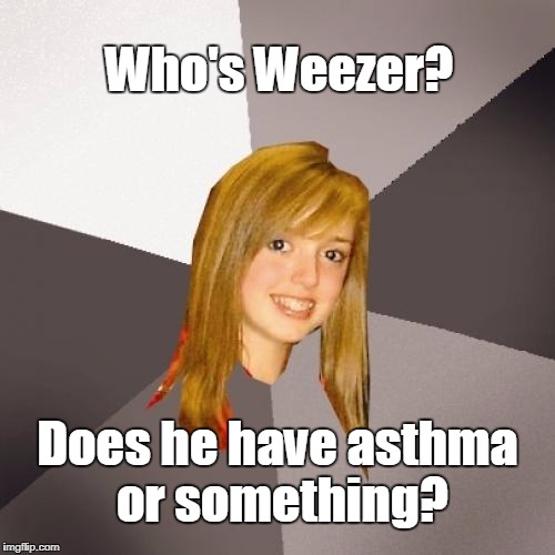 Who's Weezer? | Who's Weezer? Does he have asthma or something? | image tagged in memes,musically oblivious 8th grader | made w/ Imgflip meme maker