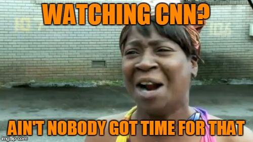 Aint Nobody Got Time For That Meme | WATCHING CNN? AIN'T NOBODY GOT TIME FOR THAT | image tagged in memes,aint nobody got time for that | made w/ Imgflip meme maker