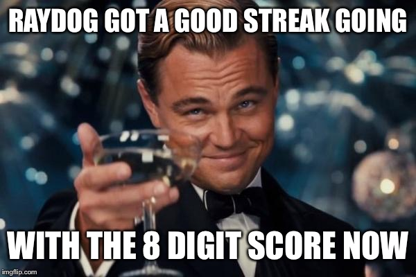 Shoutout to Raydog | RAYDOG GOT A GOOD STREAK GOING WITH THE 8 DIGIT SCORE NOW | image tagged in memes,leonardo dicaprio cheers | made w/ Imgflip meme maker
