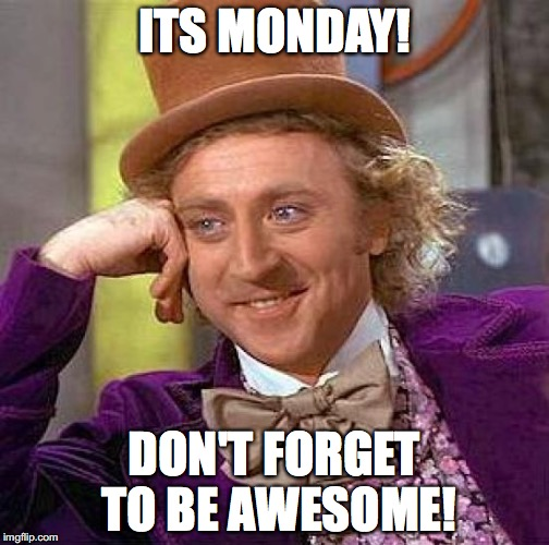 Creepy Condescending Wonka Meme | ITS MONDAY! DON'T FORGET TO BE AWESOME! | image tagged in memes | made w/ Imgflip meme maker