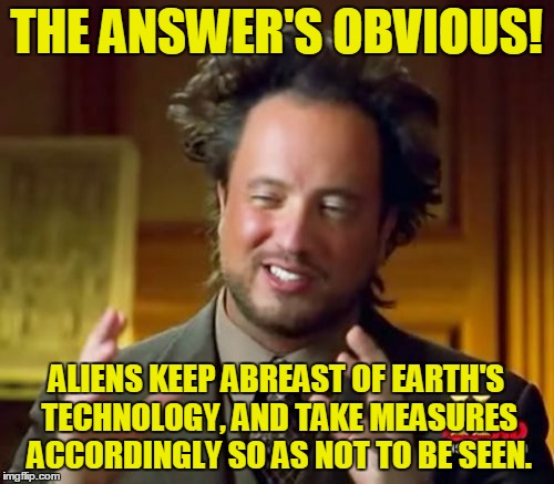 Ancient Aliens Meme | THE ANSWER'S OBVIOUS! ALIENS KEEP ABREAST OF EARTH'S TECHNOLOGY, AND TAKE MEASURES ACCORDINGLY SO AS NOT TO BE SEEN. | image tagged in memes,ancient aliens | made w/ Imgflip meme maker