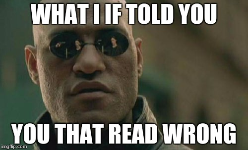 Matrix Morpheus Meme | WHAT I IF TOLD YOU YOU THAT READ WRONG | image tagged in memes,matrix morpheus | made w/ Imgflip meme maker
