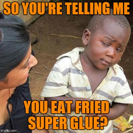 Third World Skeptical Kid Meme | SO YOU'RE TELLING ME YOU EAT FRIED SUPER GLUE? | image tagged in memes,third world skeptical kid | made w/ Imgflip meme maker