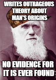 WRITES OUTRAGEOUS THEORY ABOUT MAN'S ORIGINS NO EVIDENCE FOR IT IS EVER FOUND | image tagged in scumbag darwin,scumbag | made w/ Imgflip meme maker