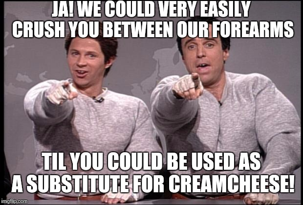 Meanwhile back at the pumpatorium | JA! WE COULD VERY EASILY CRUSH YOU BETWEEN OUR FOREARMS TIL YOU COULD BE USED AS A SUBSTITUTE FOR CREAMCHEESE! | image tagged in hans and franz,meme,arnold schwarzenegger | made w/ Imgflip meme maker