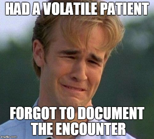 Medical Meme | HAD A VOLATILE PATIENT FORGOT TO DOCUMENT THE ENCOUNTER | image tagged in memes,1990s first world problems | made w/ Imgflip meme maker