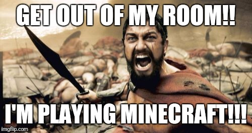 Sparta Leonidas Meme | GET OUT OF MY ROOM!! I'M PLAYING MINECRAFT!!! | image tagged in memes,sparta leonidas | made w/ Imgflip meme maker