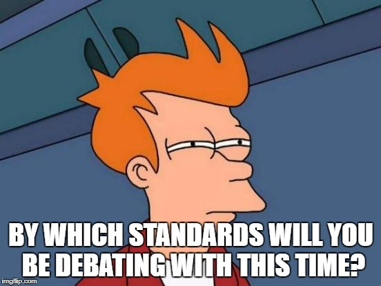 Futurama Fry Meme | BY WHICH STANDARDS WILL YOU BE DEBATING WITH THIS TIME? | image tagged in memes,futurama fry,double standards,leftie logic | made w/ Imgflip meme maker