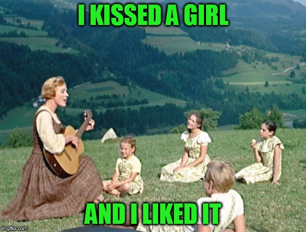 Maria from Sound of Music | I KISSED A GIRL AND I LIKED IT | image tagged in maria from sound of music | made w/ Imgflip meme maker