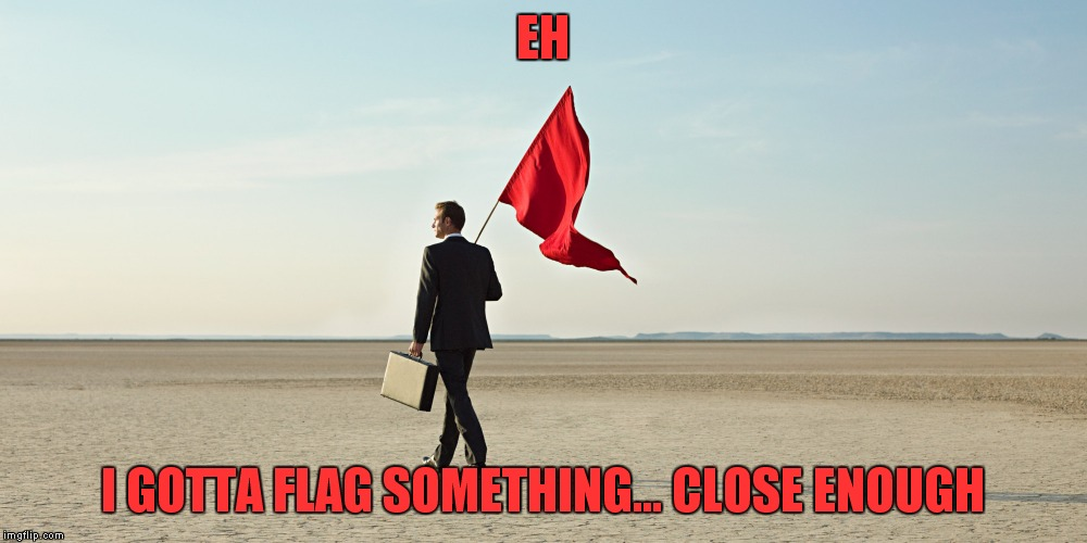 EH I GOTTA FLAG SOMETHING... CLOSE ENOUGH | made w/ Imgflip meme maker