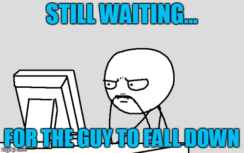 STILL WAITING... FOR THE GUY TO FALL DOWN | made w/ Imgflip meme maker
