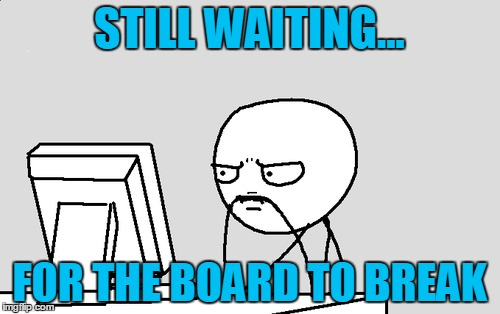 STILL WAITING... FOR THE BOARD TO BREAK | made w/ Imgflip meme maker