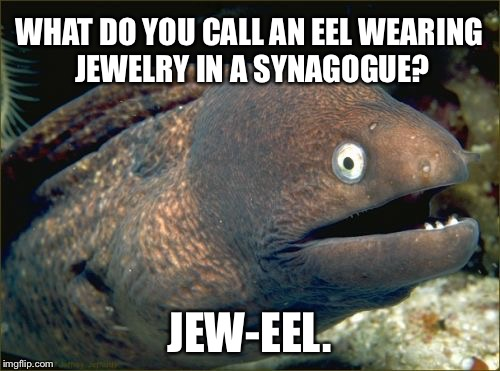 Jew-eel bad joke eel | WHAT DO YOU CALL AN EEL WEARING JEWELRY IN A SYNAGOGUE? JEW-EEL. | image tagged in memes,bad joke eel,jewelry,jew,religion,wildlife comedy | made w/ Imgflip meme maker