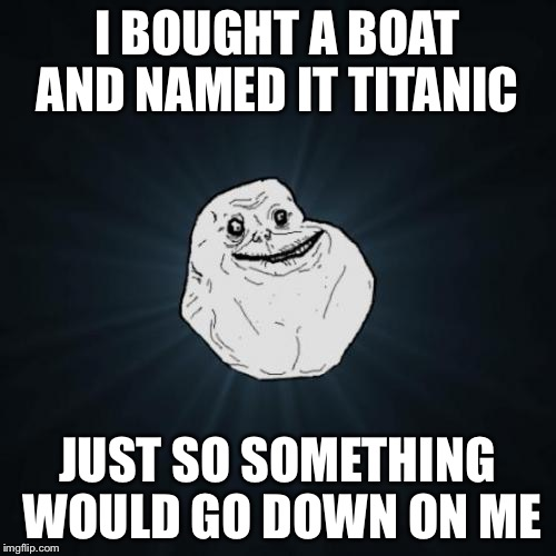 Forever Alone Meme | I BOUGHT A BOAT AND NAMED IT TITANIC JUST SO SOMETHING WOULD GO DOWN ON ME | image tagged in memes,forever alone | made w/ Imgflip meme maker