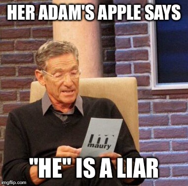 "Maury Lie Detector Meme | HER ADAM'S APPLE SAYS ""HE"" IS A LIAR 