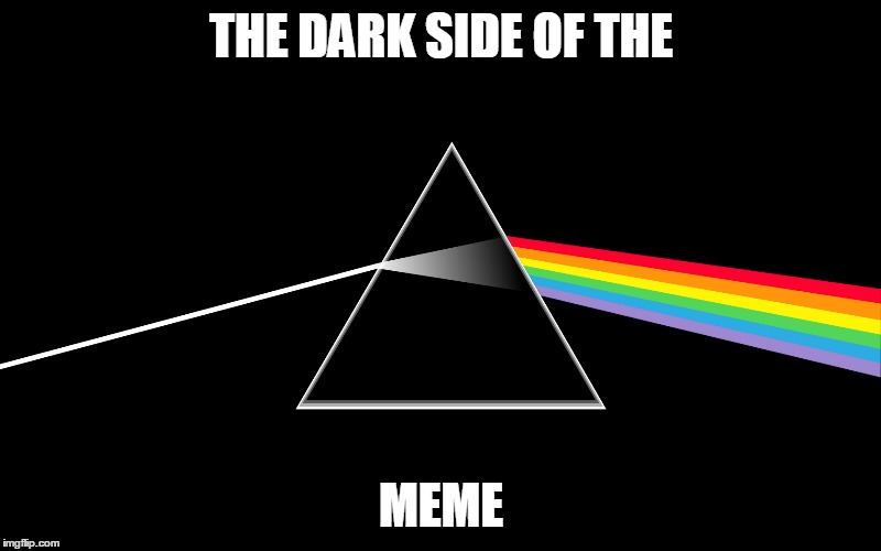 THE DARK SIDE OF THE MEME | made w/ Imgflip meme maker