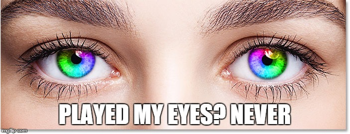 PLAYED MY EYES? NEVER | made w/ Imgflip meme maker