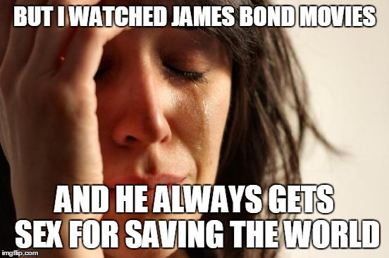 First World Problems Meme | BUT I WATCHED JAMES BOND MOVIES AND HE ALWAYS GETS SEX FOR SAVING THE WORLD | image tagged in memes,first world problems | made w/ Imgflip meme maker