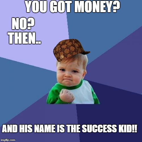 Success Kid Meme | YOU GOT MONEY? NO? THEN.. AND HIS NAME IS THE SUCCESS KID!! | image tagged in memes,success kid,scumbag | made w/ Imgflip meme maker