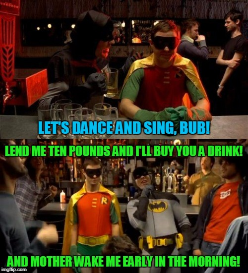 LET'S DANCE AND SING, BUB! AND MOTHER WAKE ME EARLY IN THE MORNING! LEND ME TEN POUNDS AND I'LL BUY YOU A DRINK! | made w/ Imgflip meme maker