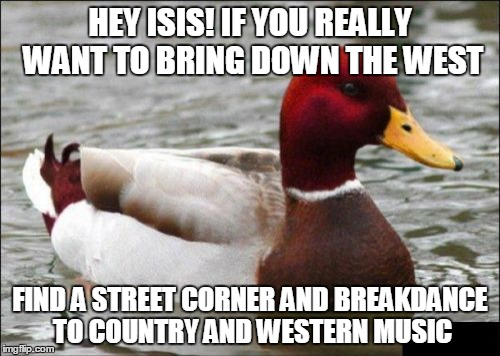 Tips for ISIS! Stolen from The_Lapsed_Jedi. Stolen Memes Week™ an AndrewFinlayson event July 17-24. (`▿´) | HEY ISIS! IF YOU REALLY WANT TO BRING DOWN THE WEST FIND A STREET CORNER AND BREAKDANCE TO COUNTRY AND WESTERN MUSIC | image tagged in memes,malicious advice mallard,isis,stolen meme,stolen memes week,breakdancing | made w/ Imgflip meme maker