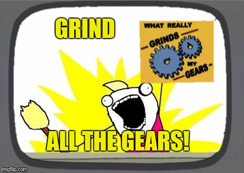 GRIND ALL THE GEARS! | made w/ Imgflip meme maker