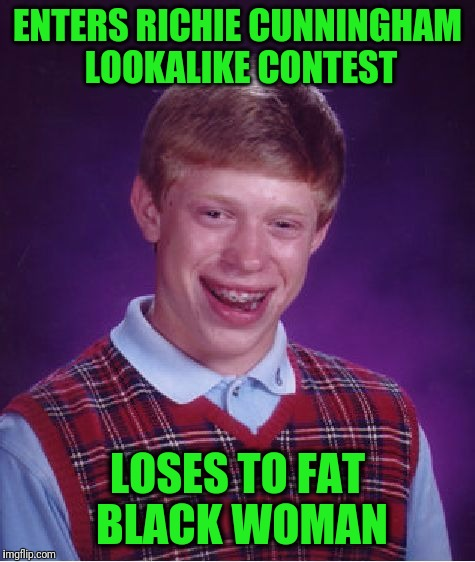 OMG!  This could only happen to BLB! | ENTERS RICHIE CUNNINGHAM LOOKALIKE CONTEST LOSES TO FAT BLACK WOMAN | image tagged in memes,bad luck brian | made w/ Imgflip meme maker