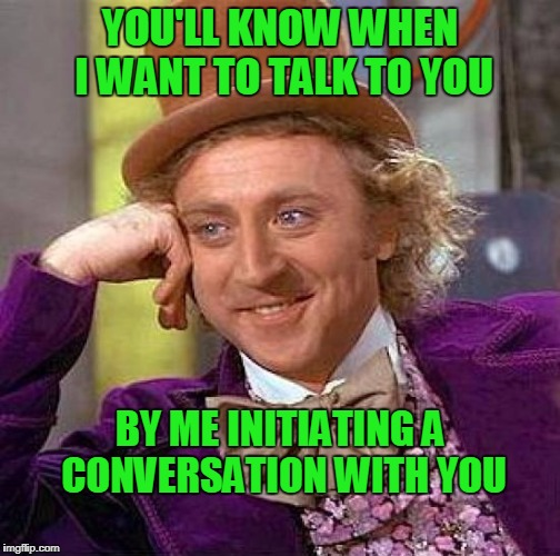 Some days... | YOU'LL KNOW WHEN I WANT TO TALK TO YOU BY ME INITIATING A CONVERSATION WITH YOU | image tagged in memes,creepy condescending wonka | made w/ Imgflip meme maker