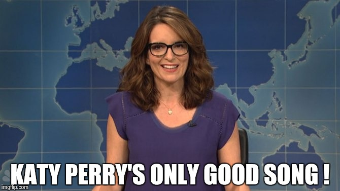 Tina Fey weekend update | KATY PERRY'S ONLY GOOD SONG ! | image tagged in tina fey weekend update | made w/ Imgflip meme maker