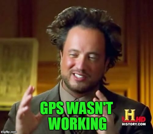 Ancient Aliens Meme | GPS WASN'T WORKING | image tagged in memes,ancient aliens | made w/ Imgflip meme maker