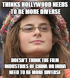 THINKS HOLLYWOOD NEEDS TO BE MORE DIVERSE DOESN'T THINK THE FILM INDUSTRIES OF CHINA OR INDIA NEED TO BE MORE DIVERSE | made w/ Imgflip meme maker