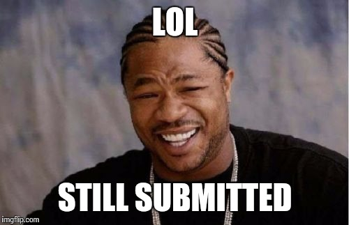 Yo Dawg Heard You Meme | LOL STILL SUBMITTED | image tagged in memes,yo dawg heard you | made w/ Imgflip meme maker