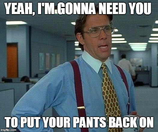 That Would Be Great Meme | YEAH, I'M GONNA NEED YOU TO PUT YOUR PANTS BACK ON | image tagged in memes,that would be great | made w/ Imgflip meme maker