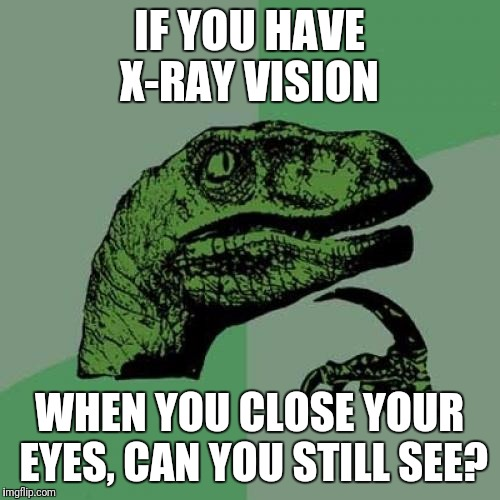 Philosoraptor Meme | IF YOU HAVE X-RAY VISION WHEN YOU CLOSE YOUR EYES, CAN YOU STILL SEE? | image tagged in memes,philosoraptor | made w/ Imgflip meme maker