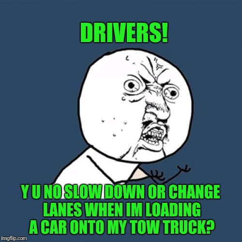 Getting Hit On IH 35 Is The Biggest Fear I Have With This Job | DRIVERS! Y U NO SLOW DOWN OR CHANGE LANES WHEN IM LOADING A CAR ONTO MY TOW TRUCK? | image tagged in memes,y u no | made w/ Imgflip meme maker
