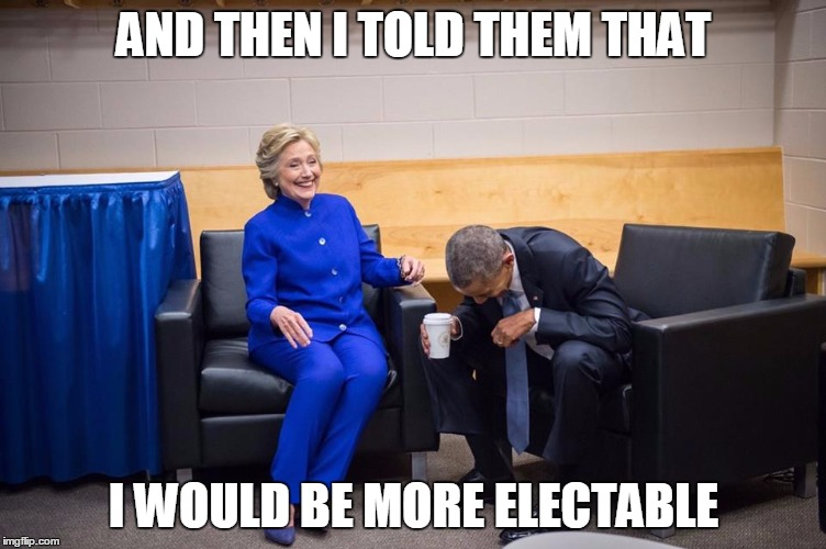Hillary Obama Laugh | AND THEN I TOLD THEM THAT I WOULD BE MORE ELECTABLE | image tagged in hillary obama laugh | made w/ Imgflip meme maker