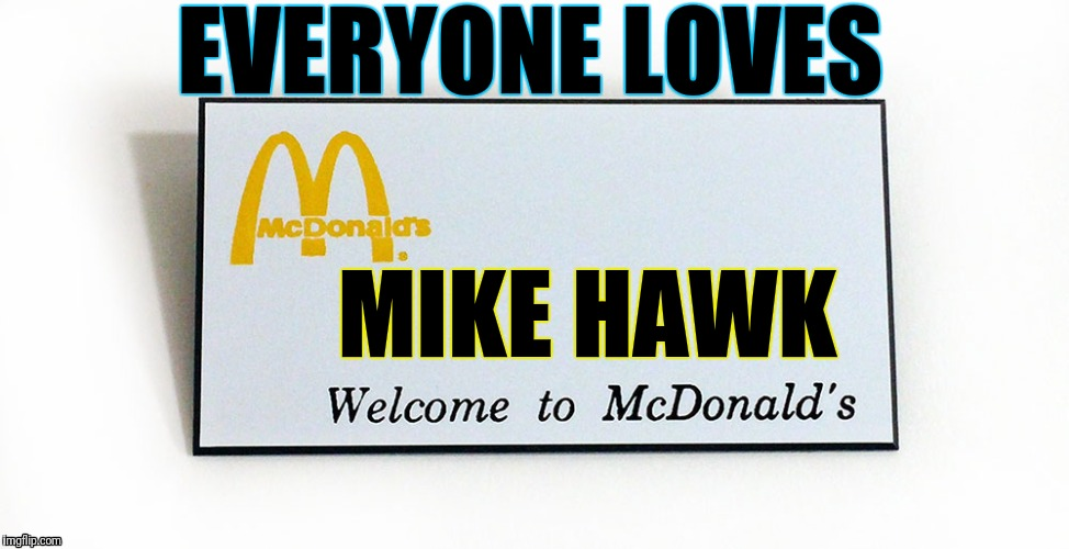 Everyone Loves ..... | EVERYONE LOVES MIKE HAWK | image tagged in use someones username in your meme | made w/ Imgflip meme maker