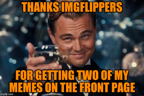 I Never Thought This Would Happen  | THANKS IMGFLIPPERS FOR GETTING TWO OF MY MEMES ON THE FRONT PAGE | image tagged in memes,leonardo dicaprio cheers,thank you,front page | made w/ Imgflip meme maker