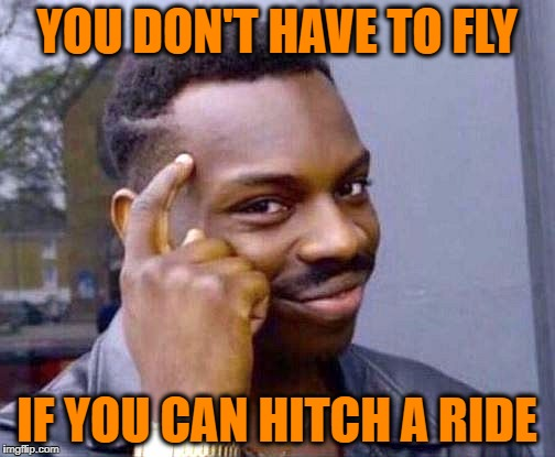 YOU DON'T HAVE TO FLY IF YOU CAN HITCH A RIDE | made w/ Imgflip meme maker