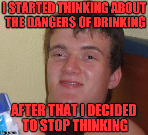 10 Guy Meme | I STARTED THINKING ABOUT THE DANGERS OF DRINKING AFTER THAT I DECIDED TO STOP THINKING | image tagged in memes,10 guy | made w/ Imgflip meme maker