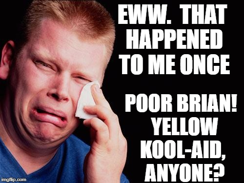 cry | EWW.  THAT HAPPENED TO ME ONCE POOR BRIAN!  YELLOW KOOL-AID,  ANYONE? | image tagged in cry | made w/ Imgflip meme maker