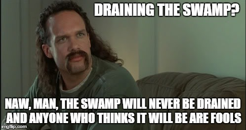 DRAINING THE SWAMP? NAW, MAN, THE SWAMP WILL NEVER BE DRAINED AND ANYONE WHO THINKS IT WILL BE ARE FOOLS | made w/ Imgflip meme maker