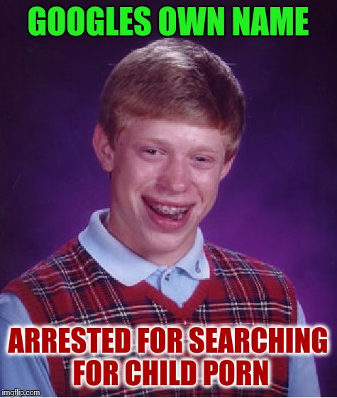 Bad Fuck Brian | GOOGLES OWN NAME ARRESTED FOR SEARCHING FOR CHILD PORN | image tagged in memes,bad luck brian,child molester,sexual,porn | made w/ Imgflip meme maker