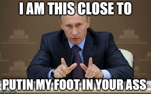 Vladimir Putin Meme | I AM THIS CLOSE TO PUTIN MY FOOT IN YOUR ASS | image tagged in memes,vladimir putin | made w/ Imgflip meme maker