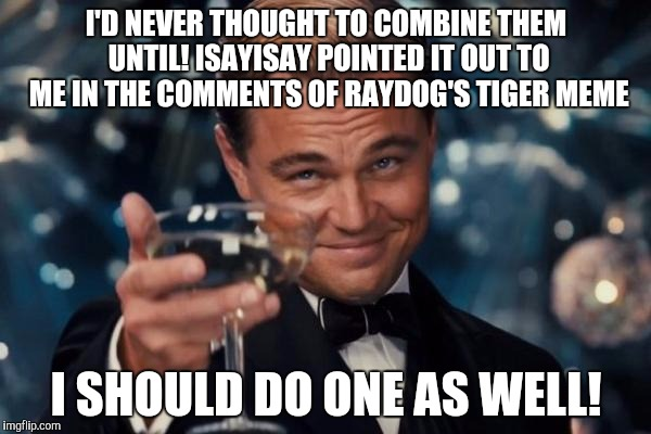 Leonardo Dicaprio Cheers Meme | I'D NEVER THOUGHT TO COMBINE THEM UNTIL! ISAYISAY POINTED IT OUT TO ME IN THE COMMENTS OF RAYDOG'S TIGER MEME I SHOULD DO ONE AS WELL! | image tagged in memes,leonardo dicaprio cheers | made w/ Imgflip meme maker