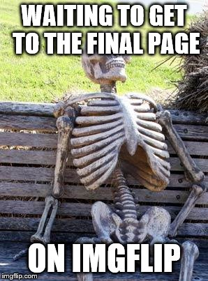 Waiting Skeleton Meme | WAITING TO GET TO THE FINAL PAGE ON IMGFLIP | image tagged in memes,waiting skeleton | made w/ Imgflip meme maker