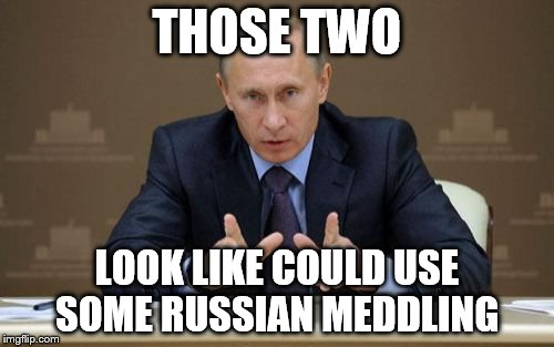 Vladimir Putin Meme | THOSE TWO LOOK LIKE COULD USE SOME RUSSIAN MEDDLING | image tagged in memes,vladimir putin | made w/ Imgflip meme maker