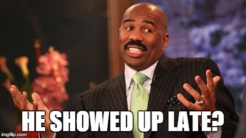 Steve Harvey Meme | HE SHOWED UP LATE? | image tagged in memes,steve harvey | made w/ Imgflip meme maker