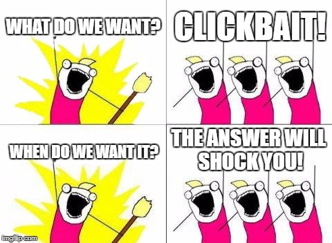 What Do We Want Meme | WHAT DO WE WANT? CLICKBAIT! WHEN DO WE WANT IT? THE ANSWER WILL SHOCK YOU! | image tagged in memes,what do we want | made w/ Imgflip meme maker