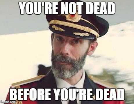 You don't say? | YOU'RE NOT DEAD BEFORE YOU'RE DEAD | image tagged in captain obvious,memes,funny,you don't say | made w/ Imgflip meme maker
